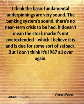 I think the basic fundamental underpinnings are very sound. The banking system's sound, there's no near-term crisis to be had. It doesn't mean the stock market's not overextended - which I believe it is and is due for some sort of setback. But I don't think it's 1987 all over again.