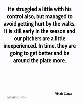 Vinnie Currao  - He struggled a little with his control also, but managed to avoid getting hurt by the walks. It is still early in the season and our pitchers are a little inexperienced. In time, they are going to get better and be around the plate more.