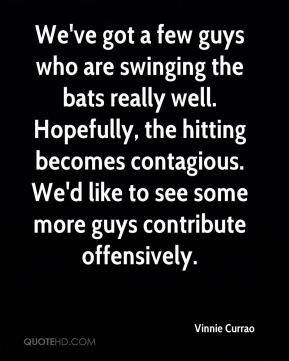 Vinnie Currao  - We've got a few guys who are swinging the bats really well. Hopefully, the hitting becomes contagious. We'd like to see some more guys contribute offensively.