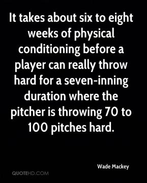 Wade Mackey  - It takes about six to eight weeks of physical conditioning before a player can really throw hard for a seven-inning duration where the pitcher is throwing 70 to 100 pitches hard.