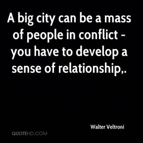 A big city can be a mass of people in conflict - you have to develop a sense of relationship.