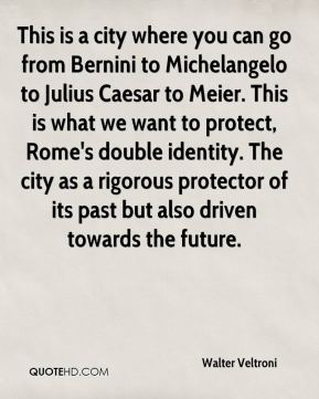 This is a city where you can go from Bernini to Michelangelo to Julius Caesar to Meier. This is what we want to protect, Rome's double identity. The city as a rigorous protector of its past but also driven towards the future.