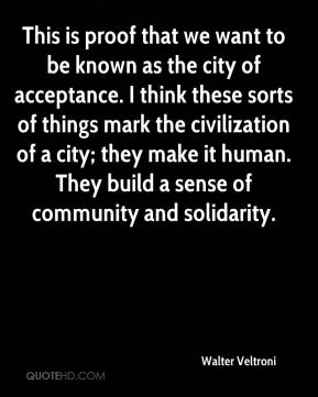 Walter Veltroni  - This is proof that we want to be known as the city of acceptance. I think these sorts of things mark the civilization of a city; they make it human. They build a sense of community and solidarity.