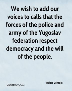 Walter Veltroni  - We wish to add our voices to calls that the forces of the police and army of the Yugoslav federation respect democracy and the will of the people.