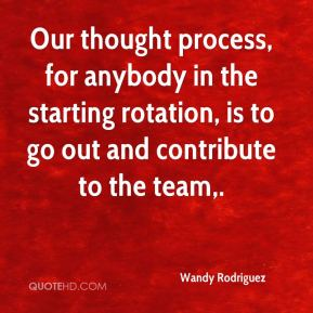Wandy Rodriguez  - Our thought process, for anybody in the starting rotation, is to go out and contribute to the team.