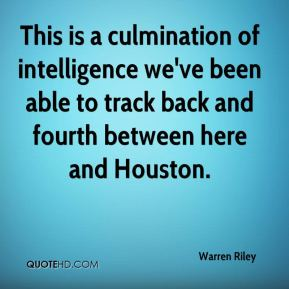 Warren Riley  - This is a culmination of intelligence we've been able to track back and fourth between here and Houston.