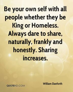 Be your own self with all people whether they be King or Homeless. Always dare to share, naturally, frankly and honestly. Sharing increases.