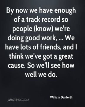 By now we have enough of a track record so people (know) we're doing good work, ... We have lots of friends, and I think we've got a great cause. So we'll see how well we do.