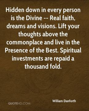 William Danforth  - Hidden down in every person is the Divine -- Real faith, dreams and visions. Lift your thoughts above the commonplace and live in the Presence of the Best. Spiritual investments are repaid a thousand fold.