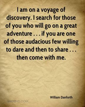 William Danforth  - I am on a voyage of discovery. I search for those of you who will go on a great adventure . . . if you are one of those audacious few willing to dare and then to share . . . then come with me.