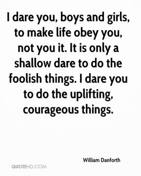 William Danforth  - I dare you, boys and girls, to make life obey you, not you it. It is only a shallow dare to do the foolish things. I dare you to do the uplifting, courageous things.