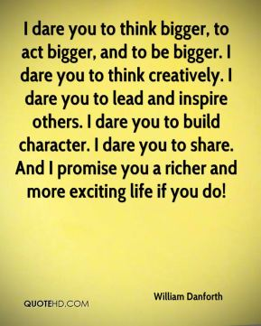 I dare you to think bigger, to act bigger, and to be bigger. I dare you to think creatively. I dare you to lead and inspire others. I dare you to build character. I dare you to share. And I promise you a richer and more exciting life if you do!