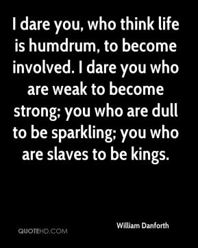 I dare you, who think life is humdrum, to become involved. I dare you who are weak to become strong; you who are dull to be sparkling; you who are slaves to be kings.