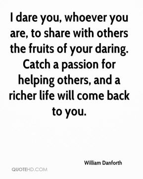 I dare you, whoever you are, to share with others the fruits of your daring. Catch a passion for helping others, and a richer life will come back to you.