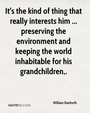 William Danforth  - It's the kind of thing that really interests him ... preserving the environment and keeping the world inhabitable for his grandchildren.