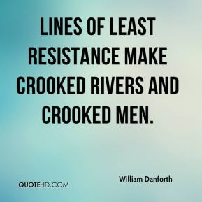 Lines of least resistance make crooked rivers and crooked men.