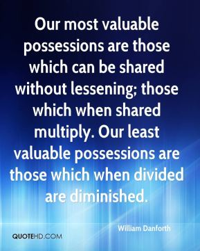 Our most valuable possessions are those which can be shared without lessening; those which when shared multiply. Our least valuable possessions are those which when divided are diminished.
