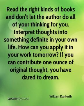 William Danforth  - Read the right kinds of books and don't let the author do all of your thinking for you. Interpret thoughts into something definite in your own life. How can you apply it in your work tomorrow? If you can contribute one ounce of original thought, you have dared to dream.