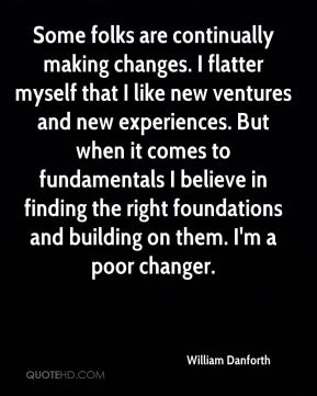 William Danforth  - Some folks are continually making changes. I flatter myself that I like new ventures and new experiences. But when it comes to fundamentals I believe in finding the right foundations and building on them. I'm a poor changer.