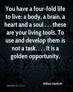 You have a four-fold life to live: a body, a brain, a heart and a soul . . . these are your living tools. To use and develop them is not a task. . . . It is a golden opportunity.