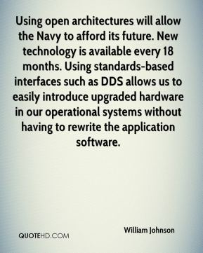 Using open architectures will allow the Navy to afford its future. New technology is available every 18 months. Using standards-based interfaces such as DDS allows us to easily introduce upgraded hardware in our operational systems without having to rewrite the application software.