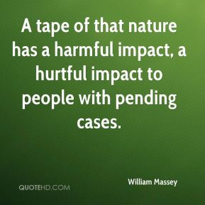 William Massey  - A tape of that nature has a harmful impact, a hurtful impact to people with pending cases.
