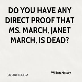 William Massey  - Do you have any direct proof that Ms. March, Janet March, is dead?