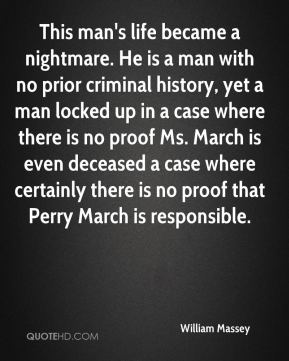 William Massey  - This man's life became a nightmare. He is a man with no prior criminal history, yet a man locked up in a case where there is no proof Ms. March is even deceased a case where certainly there is no proof that Perry March is responsible.