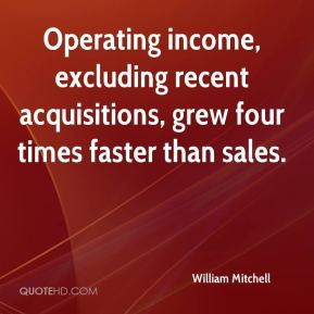 William Mitchell  - Operating income, excluding recent acquisitions, grew four times faster than sales.