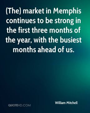 William Mitchell  - (The) market in Memphis continues to be strong in the first three months of the year, with the busiest months ahead of us.