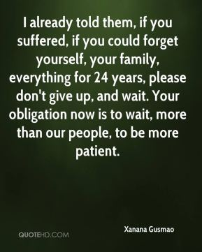 I already told them, if you suffered, if you could forget yourself, your family, everything for 24 years, please don't give up, and wait. Your obligation now is to wait, more than our people, to be more patient.