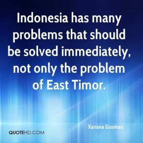 Xanana Gusmao  - Indonesia has many problems that should be solved immediately, not only the problem of East Timor.