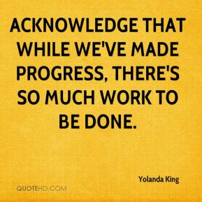 Yolanda King  - Acknowledge that while we've made progress, there's so much work to be done.