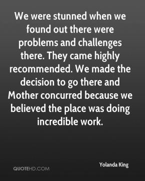Yolanda King  - We were stunned when we found out there were problems and challenges there. They came highly recommended. We made the decision to go there and Mother concurred because we believed the place was doing incredible work.