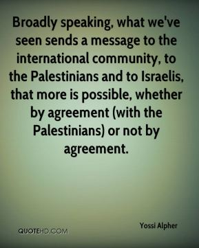 Yossi Alpher  - Broadly speaking, what we've seen sends a message to the international community, to the Palestinians and to Israelis, that more is possible, whether by agreement (with the Palestinians) or not by agreement.