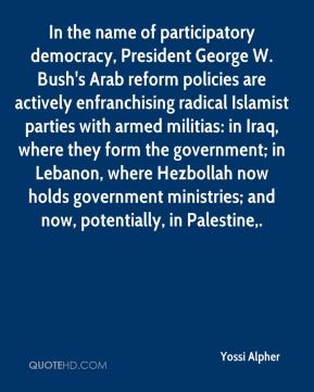Yossi Alpher  - In the name of participatory democracy, President George W. Bush's Arab reform policies are actively enfranchising radical Islamist parties with armed militias: in Iraq, where they form the government; in Lebanon, where Hezbollah now holds government ministries; and now, potentially, in Palestine.