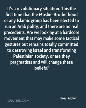 Yossi Alpher  - It's a revolutionary situation. This the first time that the Muslim Brotherhood or any Islamic group has been elected to run an Arab polity, and there are no real precedents. Are we looking at a hardcore movement that may make some tactical gestures but remains totally committed to destroying Israel and transforming Palestinian society, or are they pragmatists and will change these beliefs?