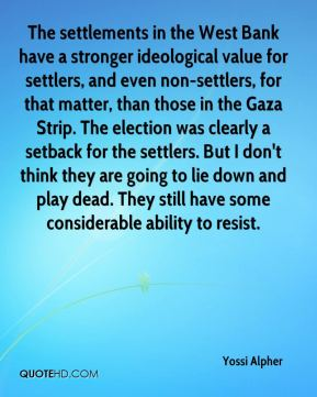 Yossi Alpher  - The settlements in the West Bank have a stronger ideological value for settlers, and even non-settlers, for that matter, than those in the Gaza Strip. The election was clearly a setback for the settlers. But I don't think they are going to lie down and play dead. They still have some considerable ability to resist.