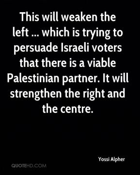 Yossi Alpher  - This will weaken the left ... which is trying to persuade Israeli voters that there is a viable Palestinian partner. It will strengthen the right and the centre.