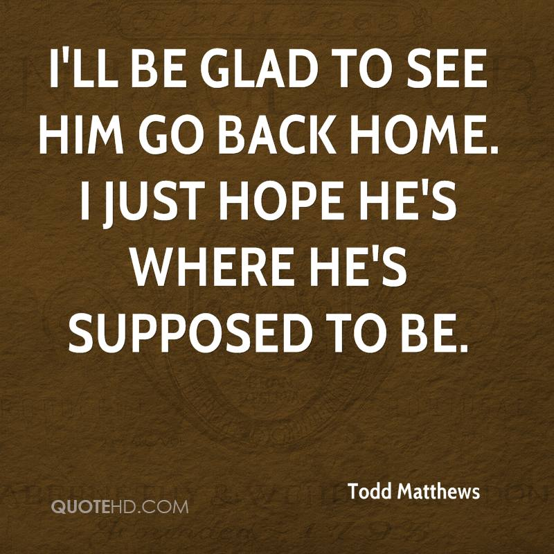 I'll be glad to see him go back home. I just hope he's where he's supposed to be.