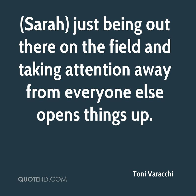 (Sarah) just being out there on the field and taking attention away from everyone else opens things up.