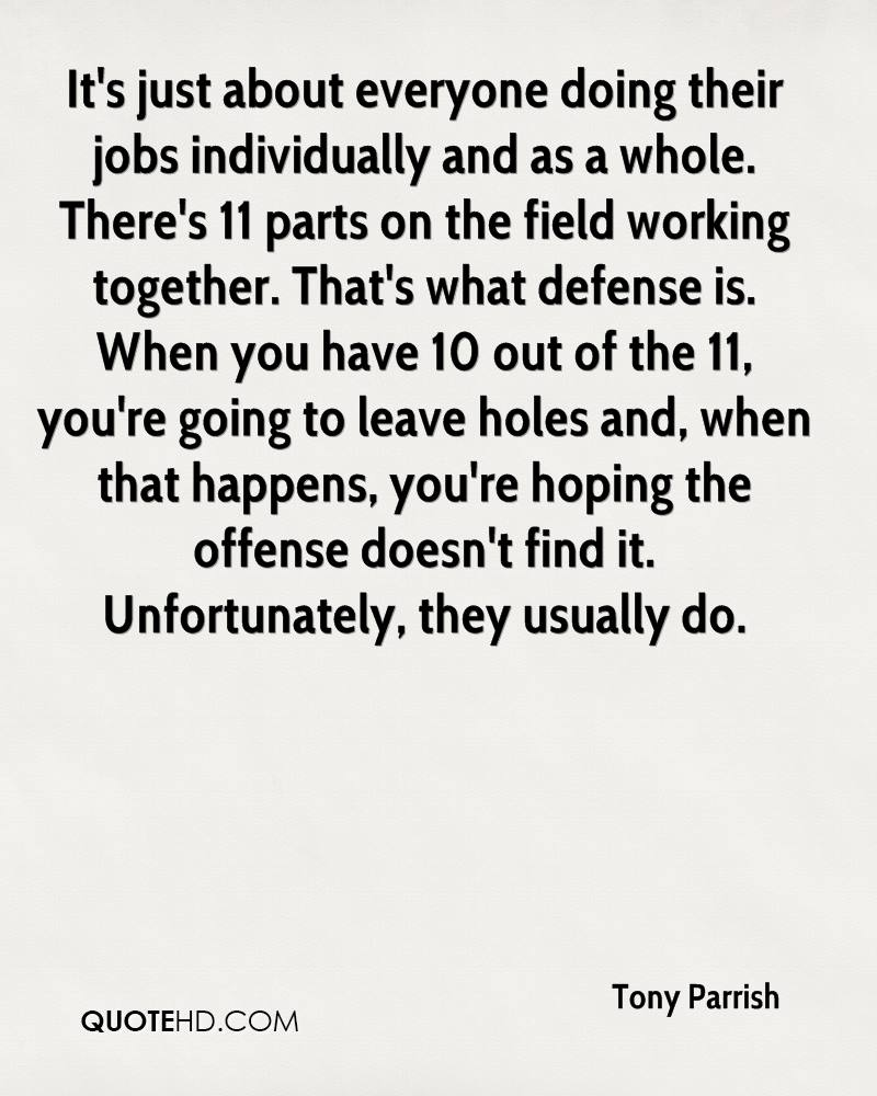 It's just about everyone doing their jobs individually and as a whole. There's 11 parts on the field working together. That's what defense is. When you have 10 out of the 11, you're going to leave holes and, when that happens, you're hoping the offense doesn't find it. Unfortunately, they usually do.