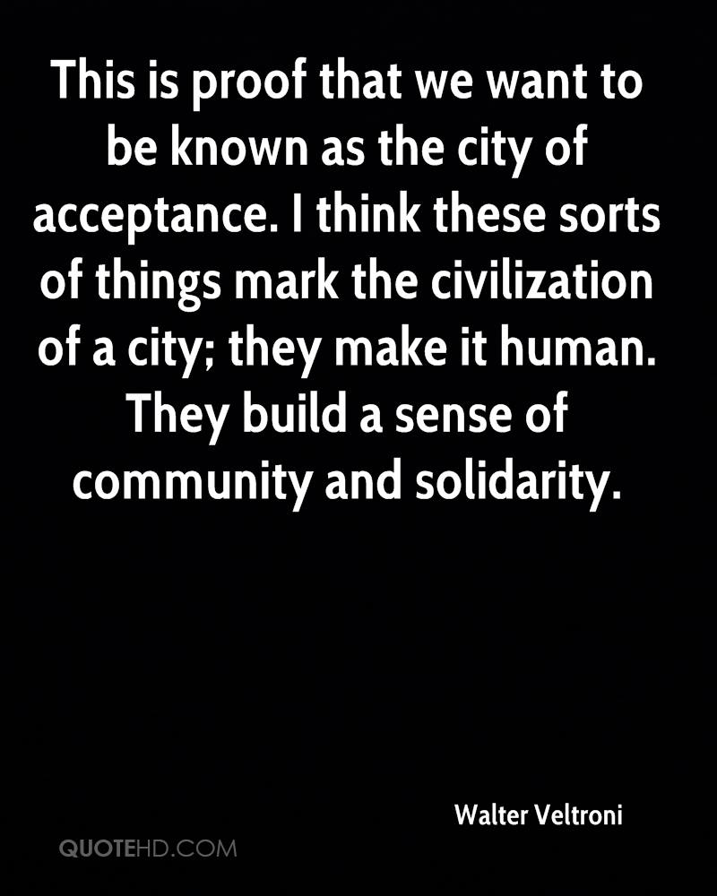 This is proof that we want to be known as the city of acceptance. I think these sorts of things mark the civilization of a city; they make it human. They build a sense of community and solidarity.