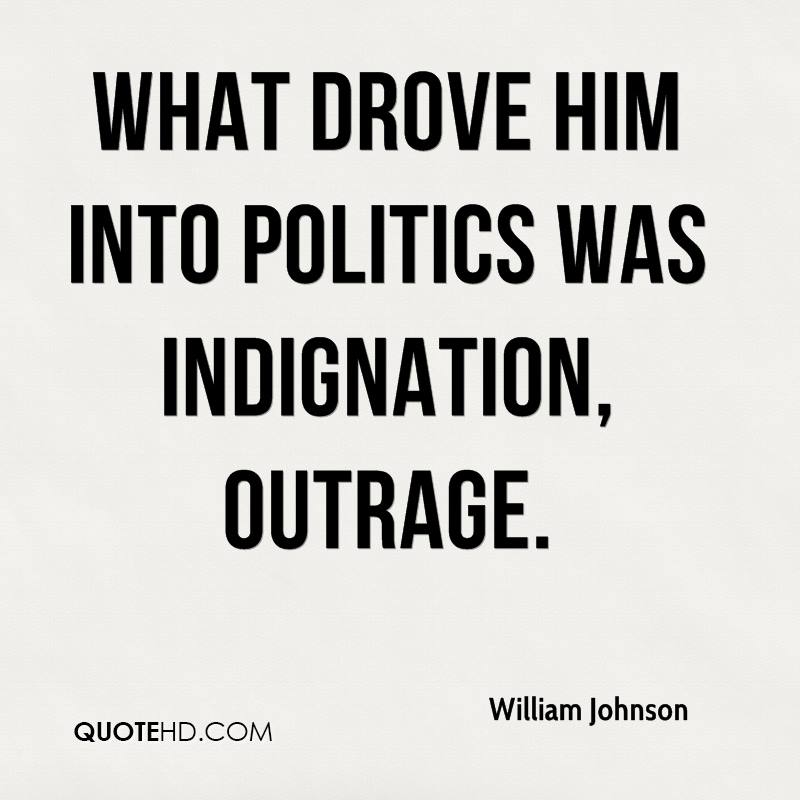 What drove him into politics was indignation, outrage.