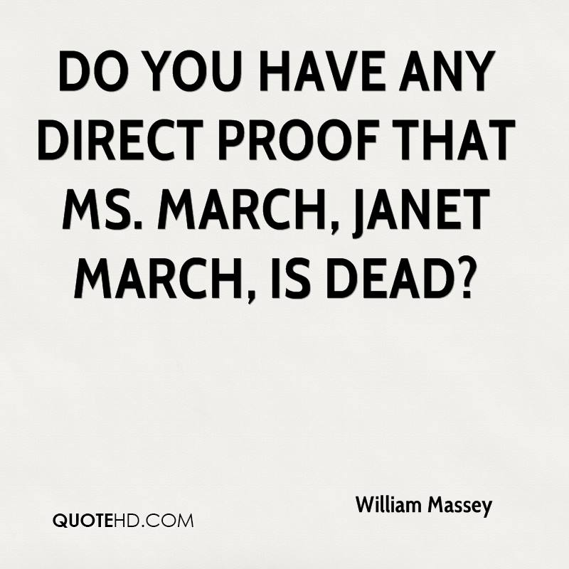 Do you have any direct proof that Ms. March, Janet March, is dead?