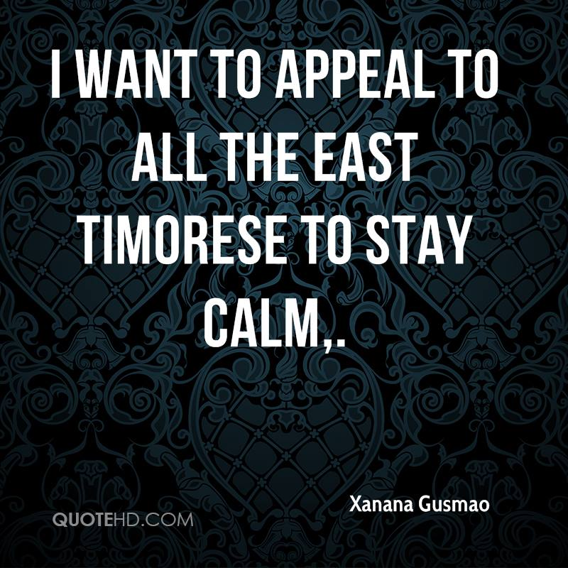 I want to appeal to all the East Timorese to stay calm.