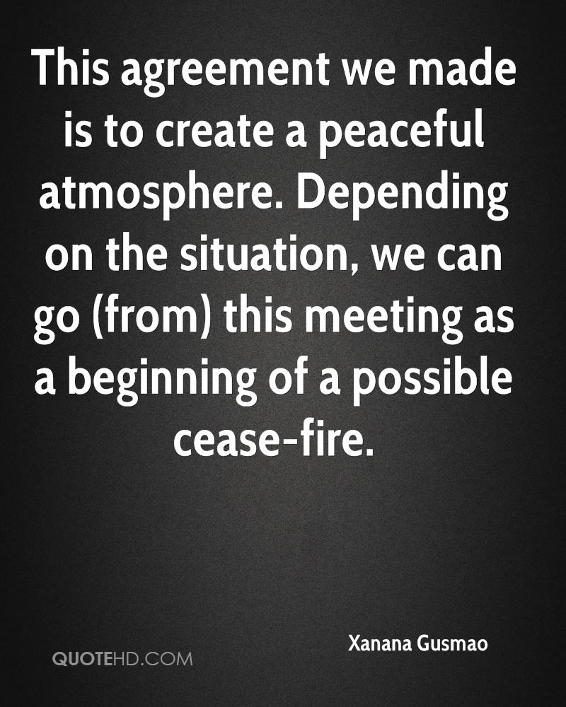 This agreement we made is to create a peaceful atmosphere. Depending on the situation, we can go (from) this meeting as a beginning of a possible cease-fire.