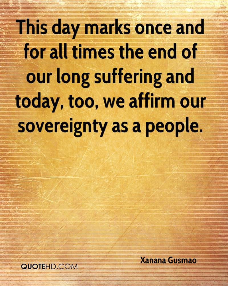 This day marks once and for all times the end of our long suffering and today, too, we affirm our sovereignty as a people.