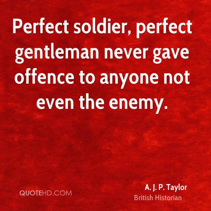 Perfect soldier, perfect gentleman never gave offence to anyone not even the enemy.