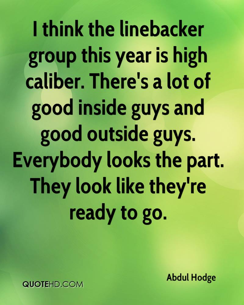 I think the linebacker group this year is high caliber. There's a lot of good inside guys and good outside guys. Everybody looks the part. They look like they're ready to go.